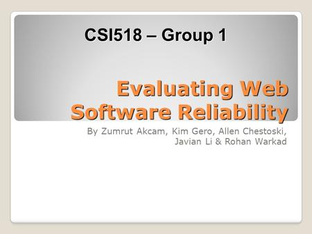 Evaluating Web Software Reliability By Zumrut Akcam, Kim Gero, Allen Chestoski, Javian Li & Rohan Warkad CSI518 – Group 1.