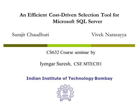An Efficient Cost-Driven Selection Tool for Microsoft SQL Server Surajit ChaudhuriVivek Narasayya Indian Institute of Technology Bombay CS632 Course seminar.