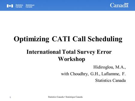 Optimizing CATI Call Scheduling International Total Survey Error Workshop Hidiroglou, M.A., with Choudhry, G.H., Laflamme, F. Statistics Canada 1 Statistics.