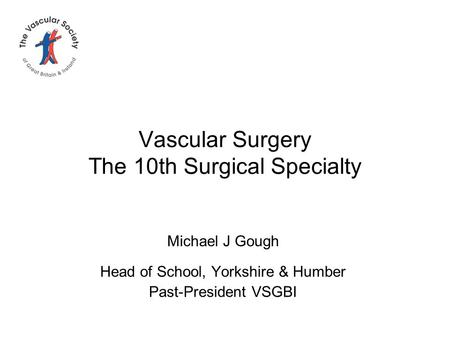 Vascular Surgery The 10th Surgical Specialty Michael J Gough Head of School, Yorkshire & Humber Past-President VSGBI.