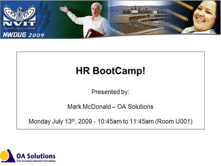 HR BootCamp! Presented by: Mark McDonald – OA Solutions Monday July 13 th, 2009 - 10:45am to 11:45am (Room U001)