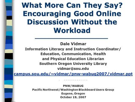 What More Can They Say? Encouraging Good Online Discussion Without the Workload Dale Vidmar Information Literacy and Instruction Coordinator/ Education,