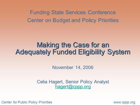 Center for Public Policy Prioritieswww.cppp.org Making the Case for an Adequately Funded Eligibility System Funding State Services Conference Center on.
