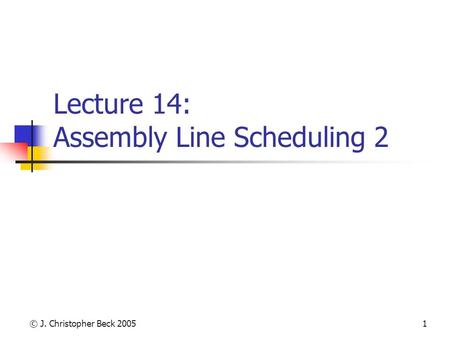 © J. Christopher Beck 20051 Lecture 14: Assembly Line Scheduling 2.