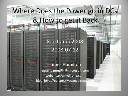 Where Does the Power go in DCs & How to get it Back Foo Camp 2008 2008-07-12 James Hamilton  web:  blog:
