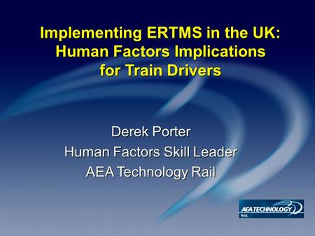 Implementing ERTMS in the UK: Human Factors Implications for Train Drivers Derek Porter Human Factors Skill Leader AEA Technology Rail.