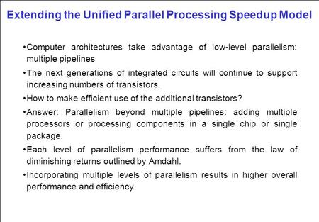 Extending the Unified Parallel Processing Speedup Model Computer architectures take advantage of low-level parallelism: multiple pipelines The next generations.