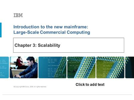 Click to add text Introduction to the new mainframe: Large-Scale Commercial Computing © Copyright IBM Corp., 2006. All rights reserved. Chapter 3: Scalability.