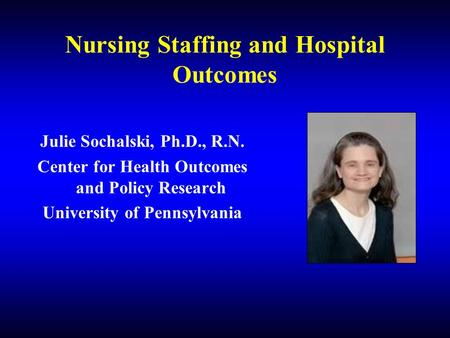 Nursing Staffing and Hospital Outcomes Julie Sochalski, Ph.D., R.N. Center for Health Outcomes and Policy Research University of Pennsylvania.