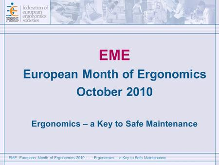 EME European Month of Ergonomics 2010 – Ergonomics – a Key to Safe Maintenance EME European Month of Ergonomics October 2010 Ergonomics – a Key to Safe.