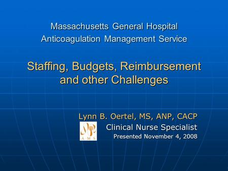 Massachusetts General Hospital Anticoagulation Management Service Staffing, Budgets, Reimbursement and other Challenges Lynn B. Oertel, MS, ANP, CACP Clinical.