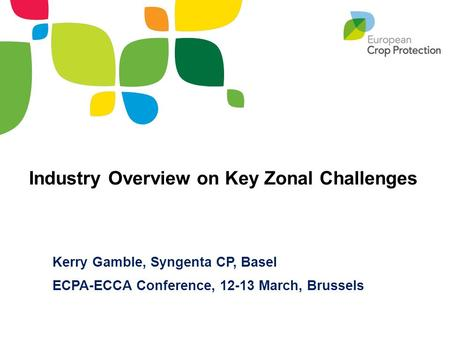 Kerry Gamble, Syngenta CP, Basel ECPA-ECCA Conference, 12-13 March, Brussels Industry Overview on Key Zonal Challenges.