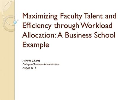 Maximizing Faculty Talent and Efficiency through Workload Allocation: A Business School Example Annette L. Ranft College of Business Administration August.