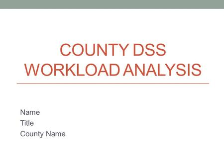 COUNTY DSS WORKLOAD ANALYSIS Name Title County Name.