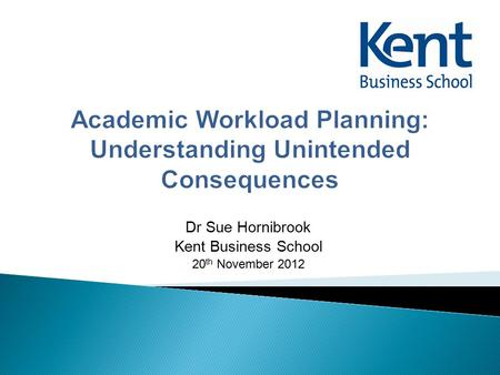 Dr Sue Hornibrook Kent Business School 20 th November 2012.
