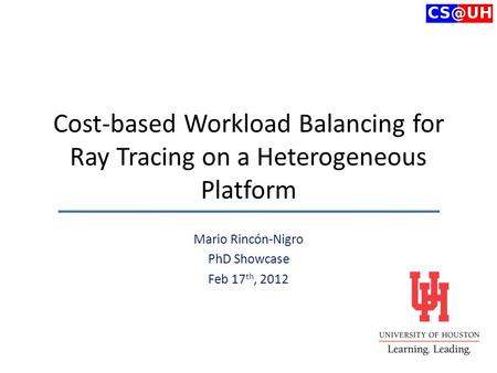 Cost-based Workload Balancing for Ray Tracing on a Heterogeneous Platform Mario Rincón-Nigro PhD Showcase Feb 17 th, 2012.