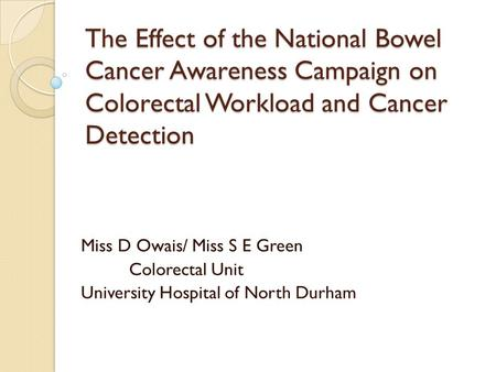 The Effect of the National Bowel Cancer Awareness Campaign on Colorectal Workload and Cancer Detection Miss D Owais/ Miss S E Green Colorectal Unit University.