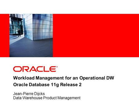 Workload Management for an Operational DW Oracle Database 11g Release 2 Jean-Pierre Dijcks Data Warehouse Product Management.