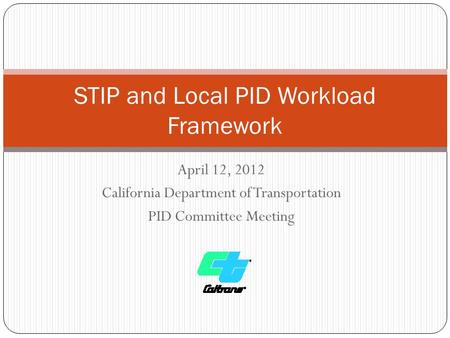 April 12, 2012 California Department of Transportation PID Committee Meeting STIP and Local PID Workload Framework.