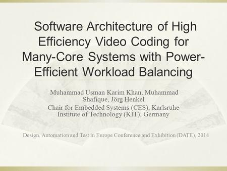 Software Architecture of High Efficiency Video Coding for Many-Core Systems with Power- Efficient Workload Balancing Muhammad Usman Karim Khan, Muhammad.
