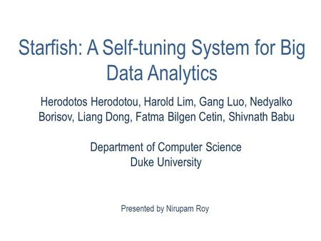 Presented by Nirupam Roy Starfish: A Self-tuning System for Big Data Analytics Herodotos Herodotou, Harold Lim, Gang Luo, Nedyalko Borisov, Liang Dong,