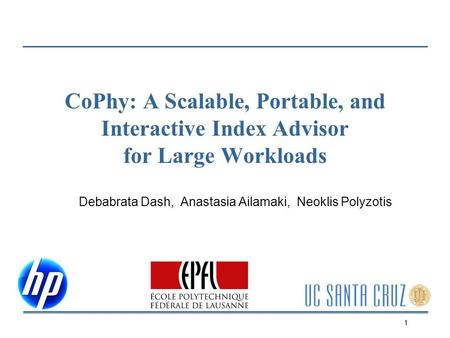 CoPhy: A Scalable, Portable, and Interactive Index Advisor for Large Workloads Debabrata Dash, Anastasia Ailamaki, Neoklis Polyzotis 1.