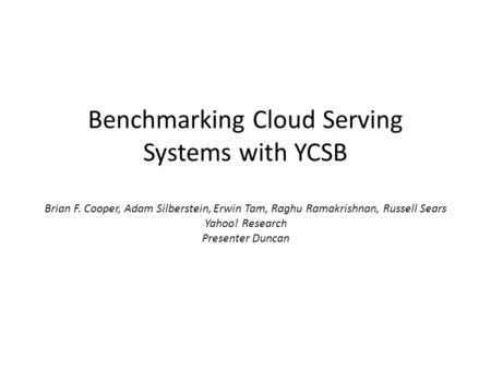 Benchmarking Cloud Serving Systems with YCSB Brian F. Cooper, Adam Silberstein, Erwin Tam, Raghu Ramakrishnan, Russell Sears Yahoo! Research Presenter.