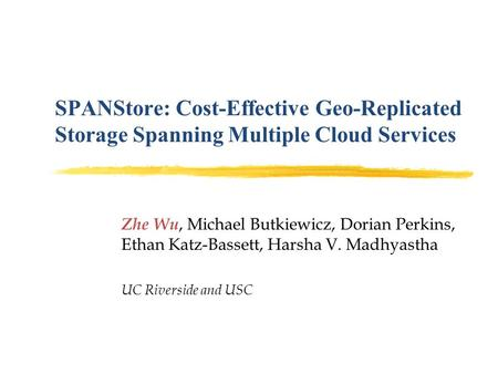SPANStore: Cost-Effective Geo-Replicated Storage Spanning Multiple Cloud Services Zhe Wu, Michael Butkiewicz, Dorian Perkins, Ethan Katz-Bassett, Harsha.