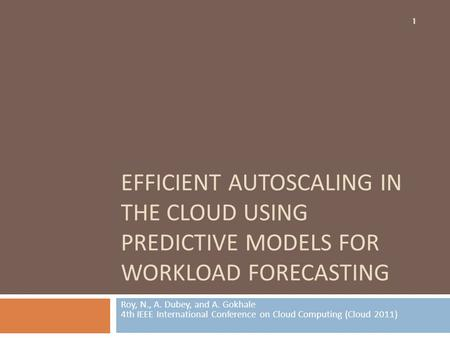 EFFICIENT AUTOSCALING IN THE CLOUD USING PREDICTIVE MODELS FOR WORKLOAD FORECASTING Roy, N., A. Dubey, and A. Gokhale 4th IEEE International Conference.