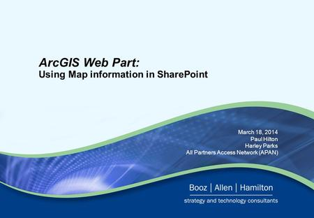 March 18, 2014 Paul Hilton Harley Parks All Partners Access Network (APAN) ArcGIS Web Part: Using Map information in SharePoint.