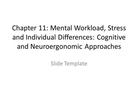 Chapter 11: Mental Workload, Stress and Individual Differences: Cognitive and Neuroergonomic Approaches Slide Template.