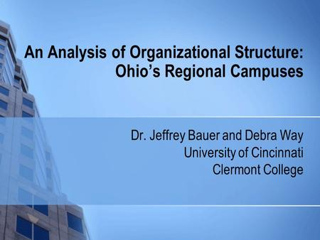 An Analysis of Organizational Structure: Ohio's Regional Campuses Dr. Jeffrey Bauer and Debra Way University of Cincinnati Clermont College.
