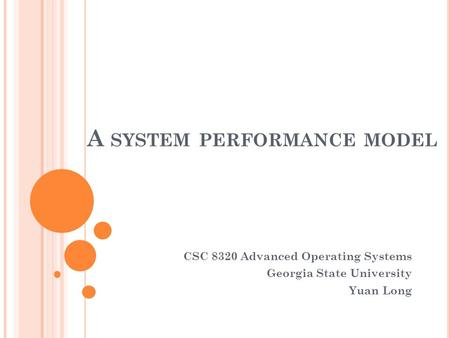 A SYSTEM PERFORMANCE MODEL CSC 8320 Advanced Operating Systems Georgia State University Yuan Long.