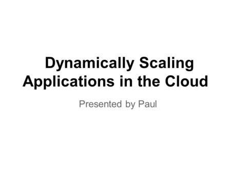 Dynamically Scaling Applications in the Cloud Presented by Paul.