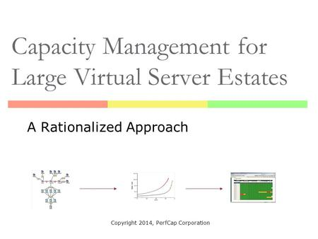 Capacity Management for Large Virtual Server Estates A Rationalized Approach Copyright 2014, PerfCap Corporation.