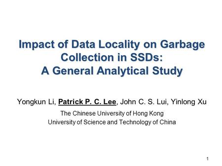 Impact of Data Locality on Garbage Collection in SSDs: A General Analytical Study Yongkun Li, Patrick P. C. Lee, John C. S. Lui, Yinlong Xu The Chinese.