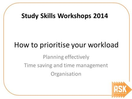 How to prioritise your workload Study Skills Workshops 2014 Planning effectively Time saving and time management Organisation.