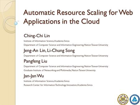 Automatic Resource Scaling for Web Applications in the Cloud Ching-Chi Lin Institute of Information Science, Academia Sinica Department of Computer Science.