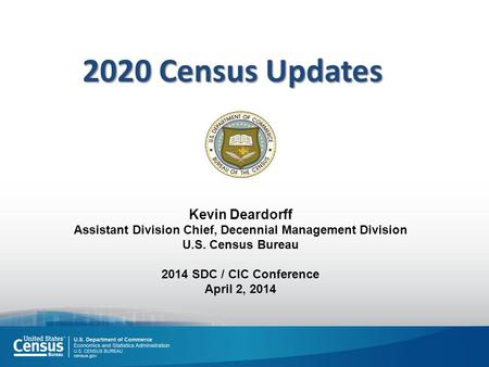 Kevin Deardorff Assistant Division Chief, Decennial Management Division U.S. Census Bureau 2014 SDC / CIC Conference April 2, 2014 2020 Census Updates.