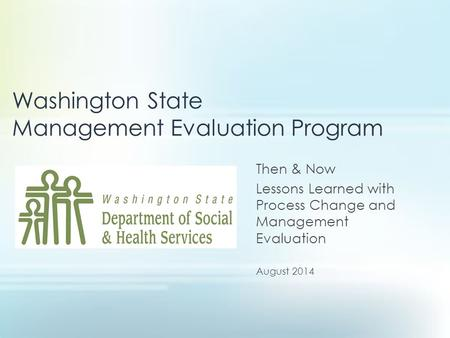 Washington State Management Evaluation Program Then & Now Lessons Learned with Process Change and Management Evaluation August 2014.