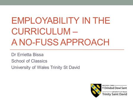 EMPLOYABILITY IN THE CURRICULUM – A NO-FUSS APPROACH Dr Errietta Bissa School of Classics University of Wales Trinity St David.