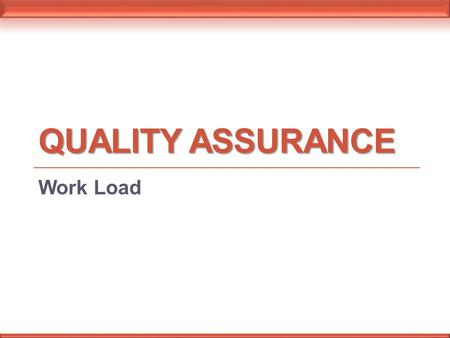 QUALITY ASSURANCE Work Load. Workload is the sum of the work achieved or to be achieved, obtained by multiplying the raw count of each individual procedure.
