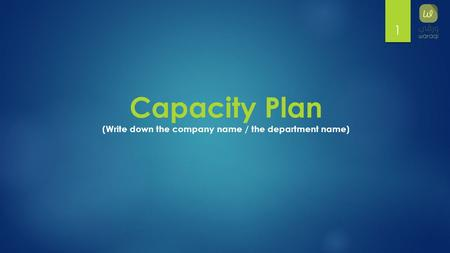 1 Capacity Plan (Write down the company name / the department name)