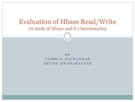 BY VAIBHAV NACHANKAR ARVIND DWARAKANATH Evaluation of Hbase Read/Write (A study of Hbase and it's benchmarks)