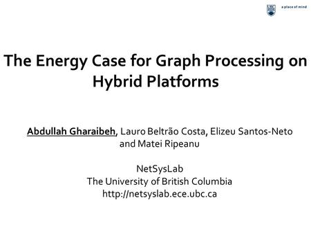The Energy Case for Graph Processing on Hybrid Platforms Abdullah Gharaibeh, Lauro Beltrão Costa, Elizeu Santos-Neto and Matei Ripeanu NetSysLab The University.