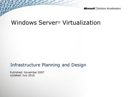 Windows Server ® Virtualization Infrastructure Planning and Design Published: November 2007 Updated: July 2010.
