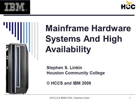 ©HCCS & IBM® 2008 Stephen Linkin1 Mainframe Hardware Systems And High Availability Stephen S. Linkin Houston Community College © HCCS and IBM 2008.