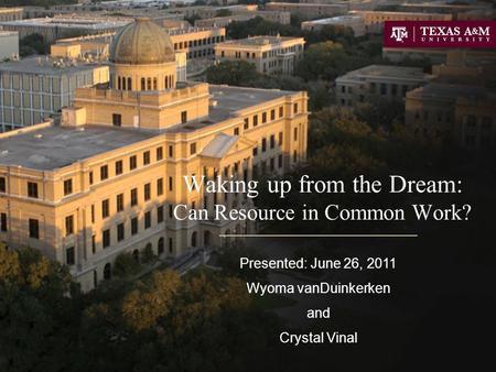 Waking up from the Dream: Can Resource in Common Work? Presented: June 26, 2011 Wyoma vanDuinkerken and Crystal Vinal.