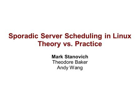 Sporadic Server Scheduling in Linux Theory vs. Practice Mark Stanovich Theodore Baker Andy Wang.