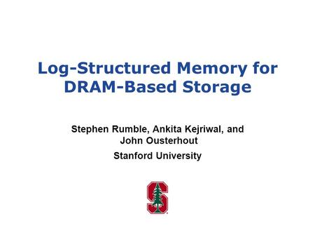 Log-Structured Memory for DRAM-Based Storage Stephen Rumble, Ankita Kejriwal, and John Ousterhout Stanford University.